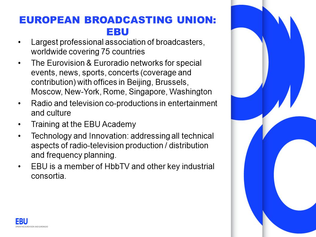 EUROPEAN BROADCASTING UNION: EBU Largest professional association of broadcasters, worldwide covering 75 countries The Eurovision & Euroradio networks