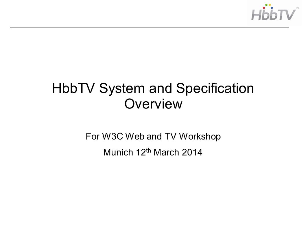 HbbTV System and Specification Overview For W3C Web and TV Workshop Munich 12 th March 2014