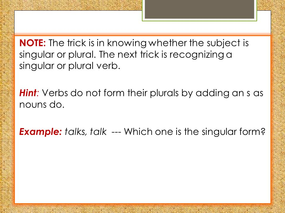 Rule 1: NOTE: The trick is in knowing whether the subject is singular or plural.