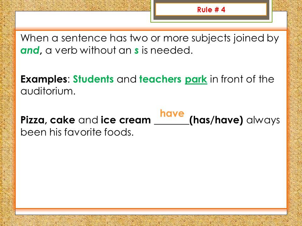 Rule 1: When a sentence has two or more subjects joined by and, a verb without an s is needed.