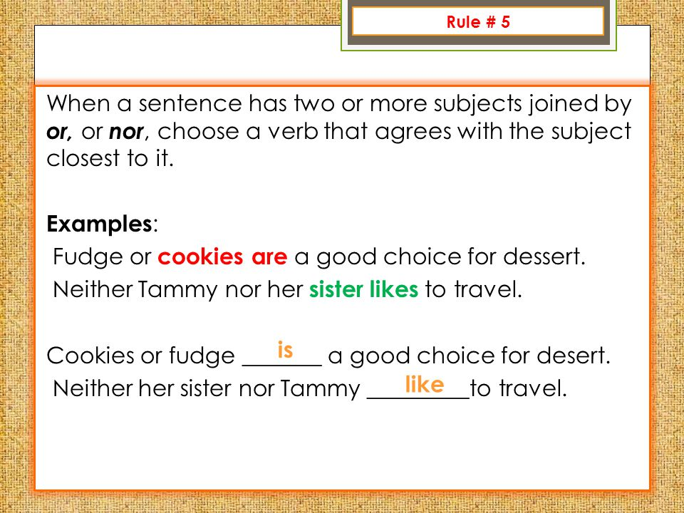 Rule 1: When a sentence has two or more subjects joined by or, or nor, choose a verb that agrees with the subject closest to it.