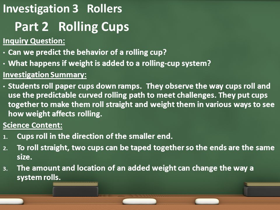 Inquiry Question: Can we predict the behavior of a rolling cup? What happens if weight is added to a rolling-cup system? Investigation Summary: Studen