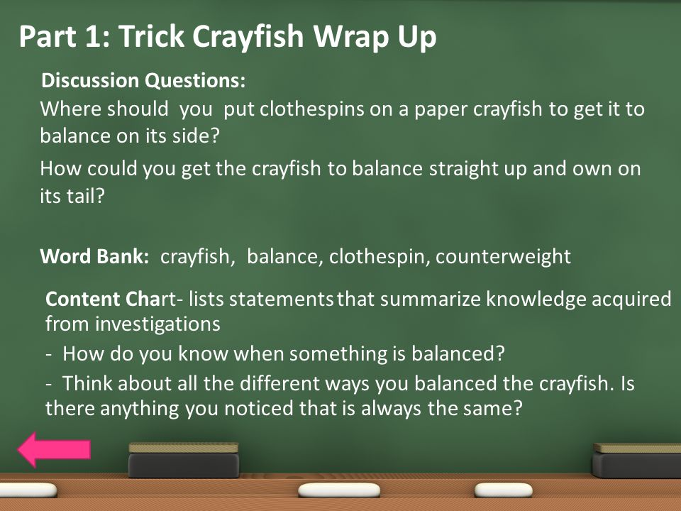 Part 1: Trick Crayfish Wrap Up Discussion Questions: Where should you put clothespins on a paper crayfish to get it to balance on its side? How could