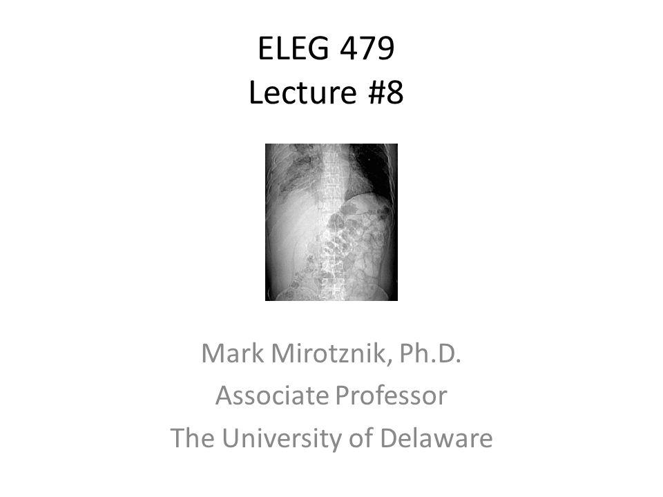 ELEG 479 Lecture #8 Mark Mirotznik, Ph.D. Associate Professor The University of Delaware