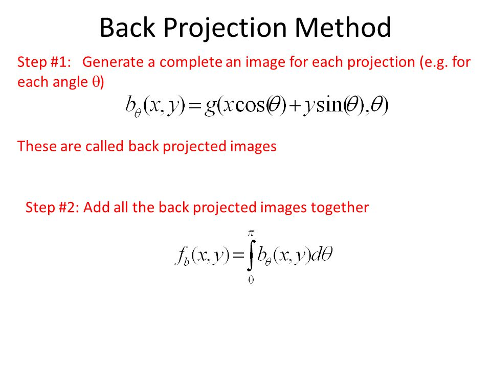 Back Projection Method Step #1: Generate a complete an image for each projection (e.g.