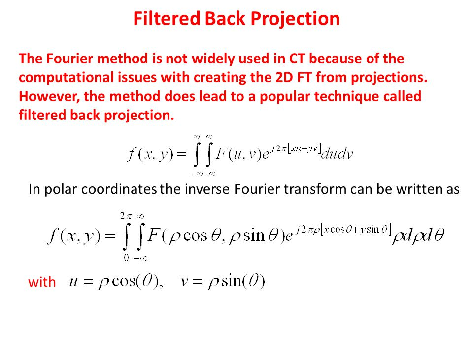 Filtered Back Projection The Fourier method is not widely used in CT because of the computational issues with creating the 2D FT from projections.
