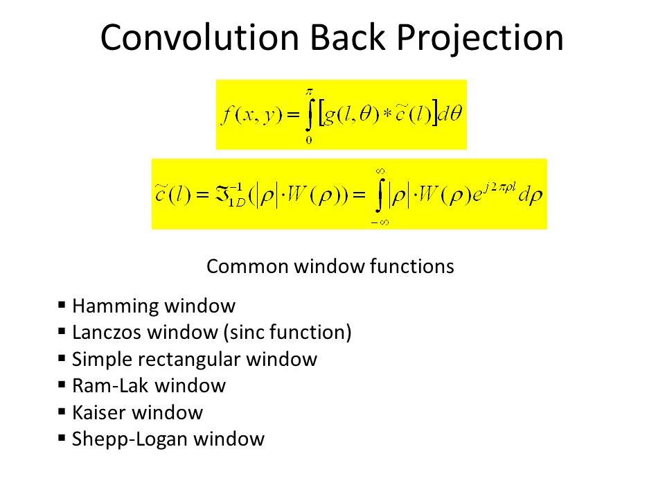 Convolution Back Projection Common window functions  Hamming window  Lanczos window (sinc function)  Simple rectangular window  Ram-Lak window  Kaiser window  Shepp-Logan window