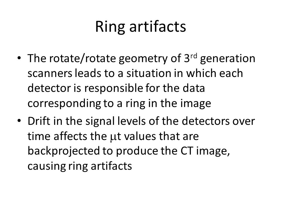Ring artifacts The rotate/rotate geometry of 3 rd generation scanners leads to a situation in which each detector is responsible for the data corresponding to a ring in the image Drift in the signal levels of the detectors over time affects the  t values that are backprojected to produce the CT image, causing ring artifacts