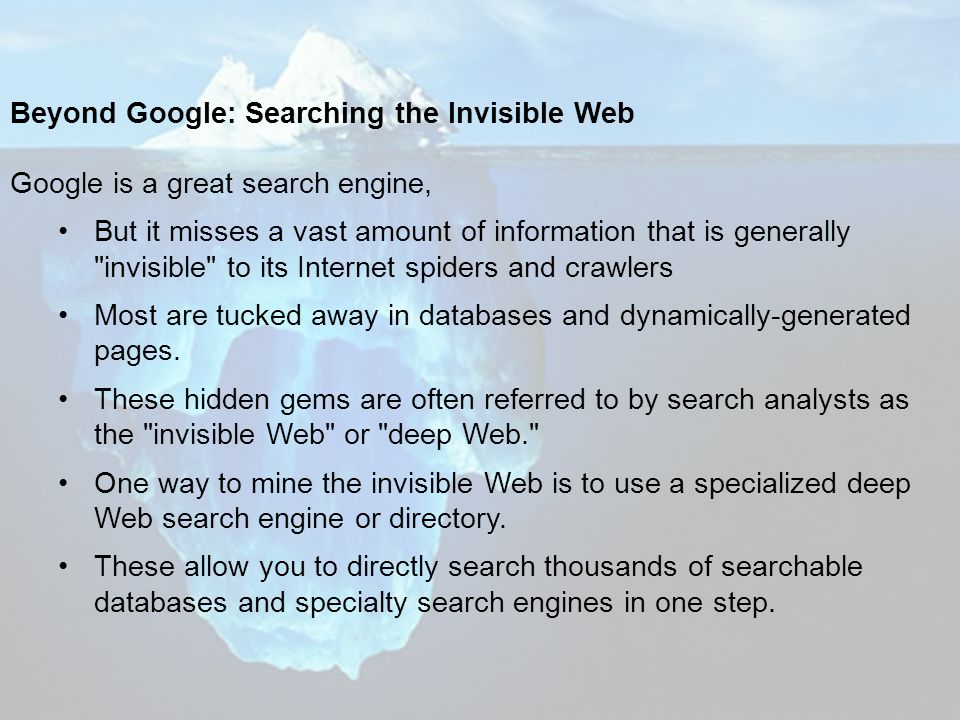 Beyond Google: Searching the Invisible Web Google is a great search engine, But it misses a vast amount of information that is generally invisible to its Internet spiders and crawlers Most are tucked away in databases and dynamically-generated pages.