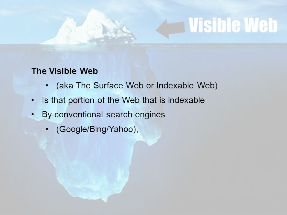 The Visible Web (aka The Surface Web or Indexable Web) Is that portion of the Web that is indexable By conventional search engines (Google/Bing/Yahoo),