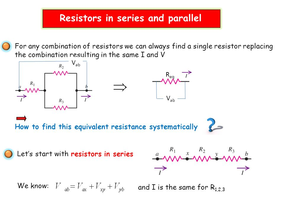 For any combination of resistors we can always find a single resistor replacing the combination resulting in the same I and V How to find this equivalent resistance systematically R eq V ab Let's start with resistors in series We know: and I is the same for R 1,2,3