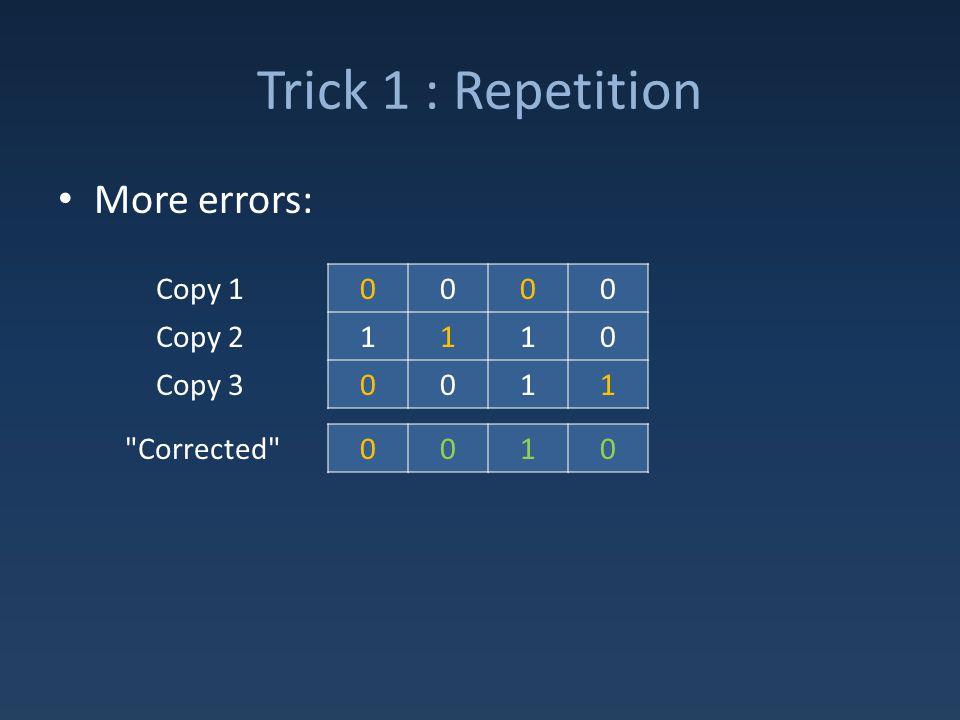 Trick 1 : Repetition More errors: 0000 1110 0011 Copy 1 Copy 2 Copy 3 0010 Corrected