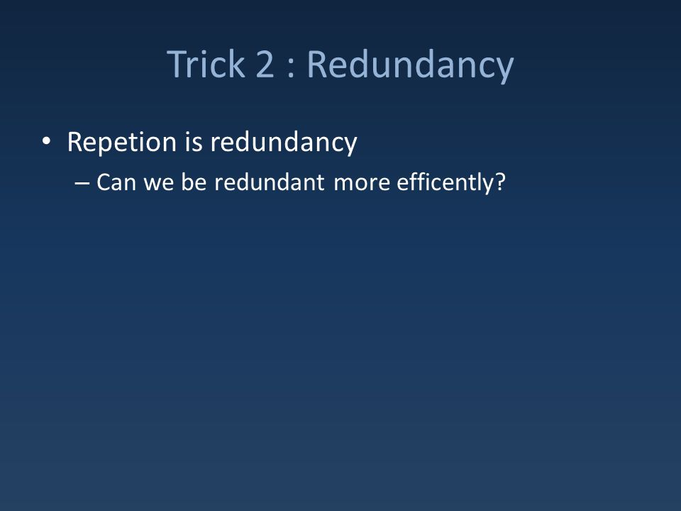 Trick 2 : Redundancy Repetion is redundancy – Can we be redundant more efficently