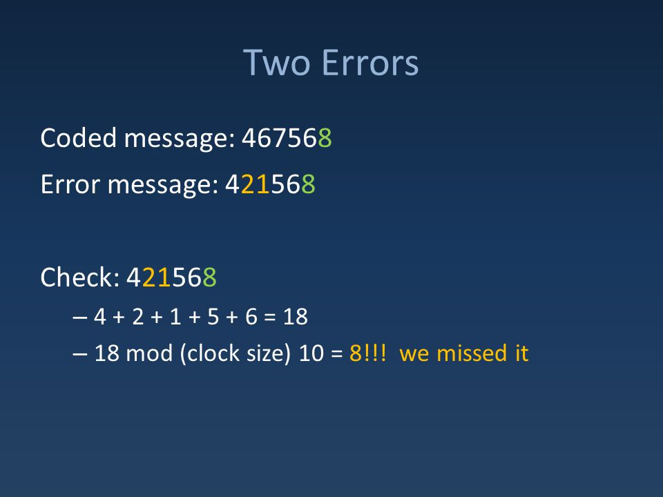 Two Errors Coded message: 467568 Error message: 421568 Check: 421568 – 4 + 2 + 1 + 5 + 6 = 18 – 18 mod (clock size) 10 = 8!!.