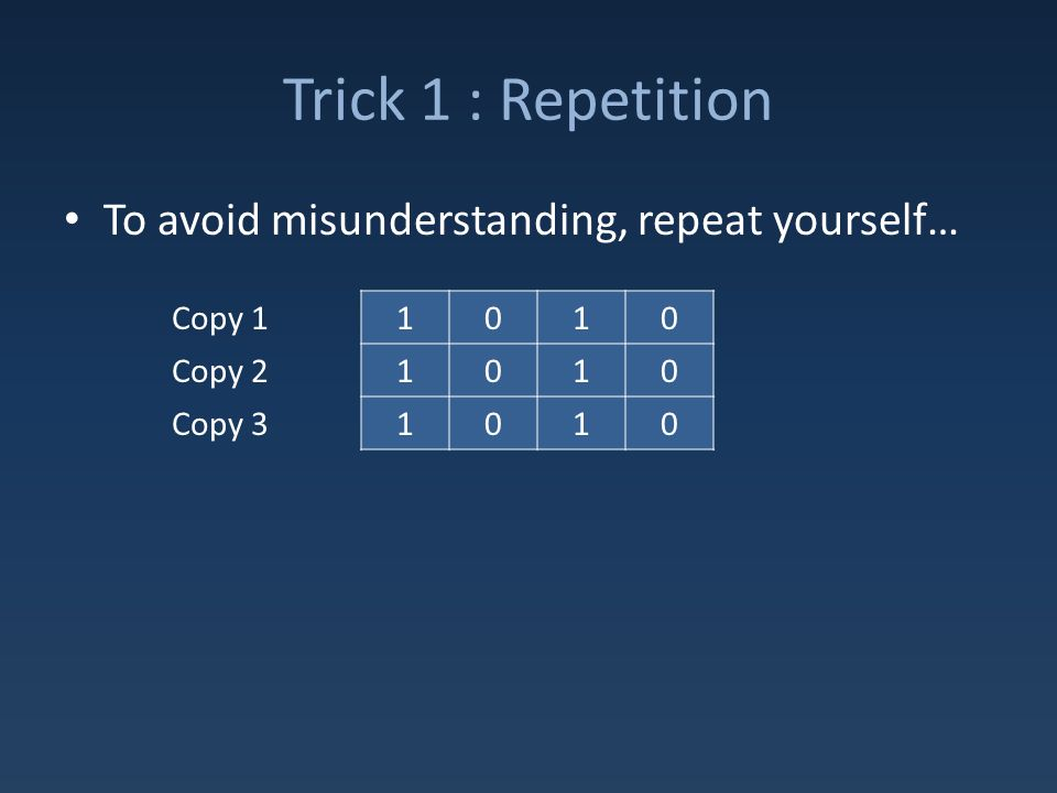 Trick 1 : Repetition To avoid misunderstanding, repeat yourself… 1010 1010 1010 Copy 1 Copy 2 Copy 3