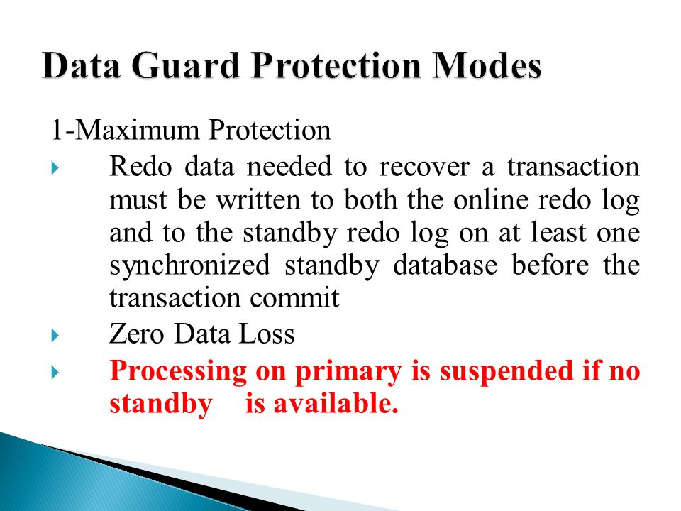 1-Maximum Protection  Redo data needed to recover a transaction must be written to both the online redo log and to the standby redo log on at least one synchronized standby database before the transaction commit  Zero Data Loss  Processing on primary is suspended if no standby is available.