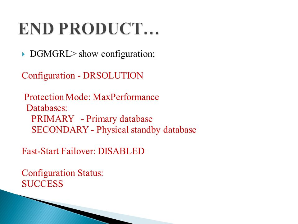  DGMGRL> show configuration; Configuration - DRSOLUTION Protection Mode: MaxPerformance Databases: PRIMARY - Primary database SECONDARY - Physical standby database Fast-Start Failover: DISABLED Configuration Status: SUCCESS