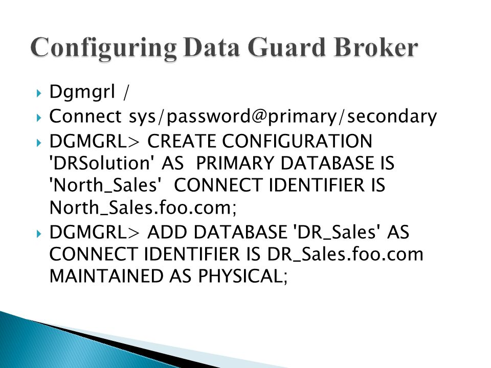  Dgmgrl /  Connect sys/password@primary/secondary  DGMGRL> CREATE CONFIGURATION DRSolution AS PRIMARY DATABASE IS North_Sales CONNECT IDENTIFIER IS North_Sales.foo.com;  DGMGRL> ADD DATABASE DR_Sales AS CONNECT IDENTIFIER IS DR_Sales.foo.com MAINTAINED AS PHYSICAL;