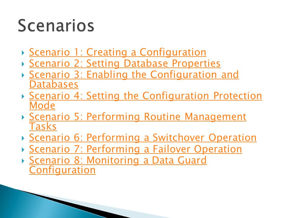  Scenario 1: Creating a Configuration Scenario 1: Creating a Configuration  Scenario 2: Setting Database Properties Scenario 2: Setting Database Properties  Scenario 3: Enabling the Configuration and Databases Scenario 3: Enabling the Configuration and Databases  Scenario 4: Setting the Configuration Protection Mode Scenario 4: Setting the Configuration Protection Mode  Scenario 5: Performing Routine Management Tasks Scenario 5: Performing Routine Management Tasks  Scenario 6: Performing a Switchover Operation Scenario 6: Performing a Switchover Operation  Scenario 7: Performing a Failover Operation Scenario 7: Performing a Failover Operation  Scenario 8: Monitoring a Data Guard Configuration Scenario 8: Monitoring a Data Guard Configuration