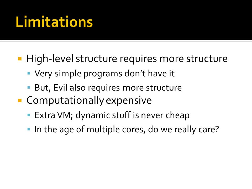  High-level structure requires more structure  Very simple programs don't have it  But, Evil also requires more structure  Computationally expensive  Extra VM; dynamic stuff is never cheap  In the age of multiple cores, do we really care