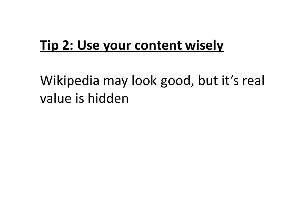 Tip 2: Use your content wisely Wikipedia may look good, but it's real value is hidden