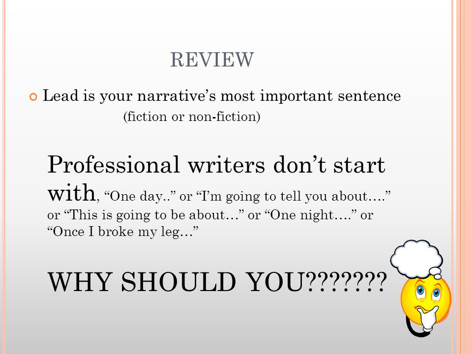 REVIEW Lead is your narrative's most important sentence (fiction or non-fiction) Professional writers don't start with, One day.. or I'm going to tell you about…. or This is going to be about… or One night…. or Once I broke my leg… WHY SHOULD YOU