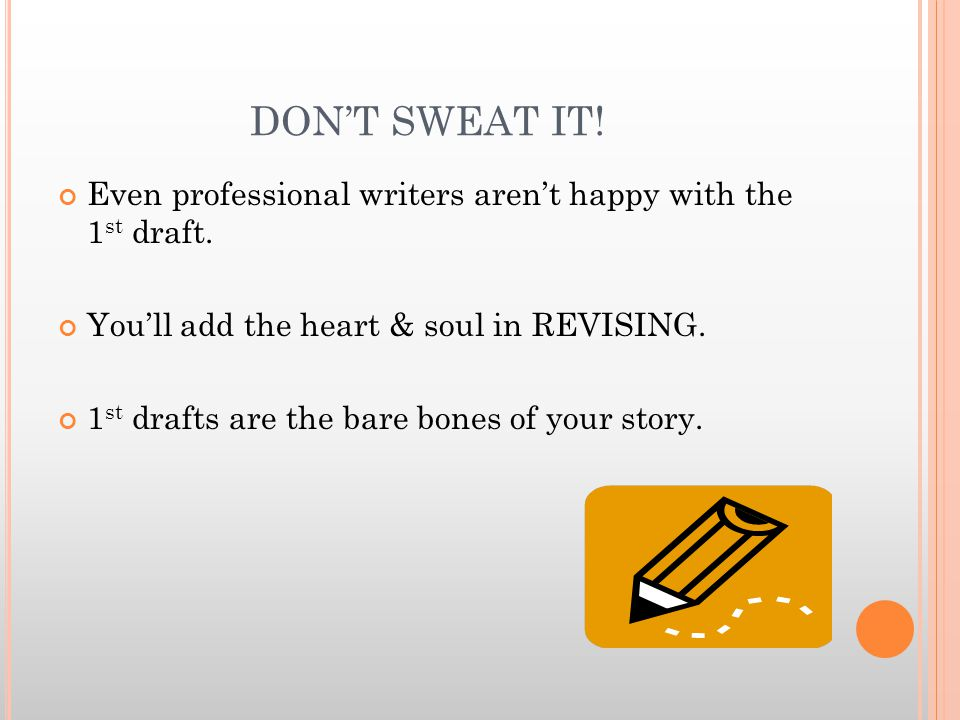 DON'T SWEAT IT. Even professional writers aren't happy with the 1 st draft.