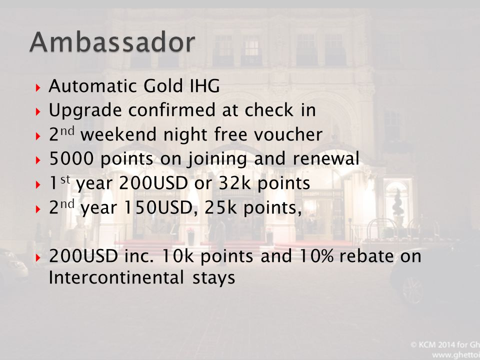  Automatic Gold IHG  Upgrade confirmed at check in  2 nd weekend night free voucher  5000 points on joining and renewal  1 st year 200USD or 32k points  2 nd year 150USD, 25k points,  200USD inc.