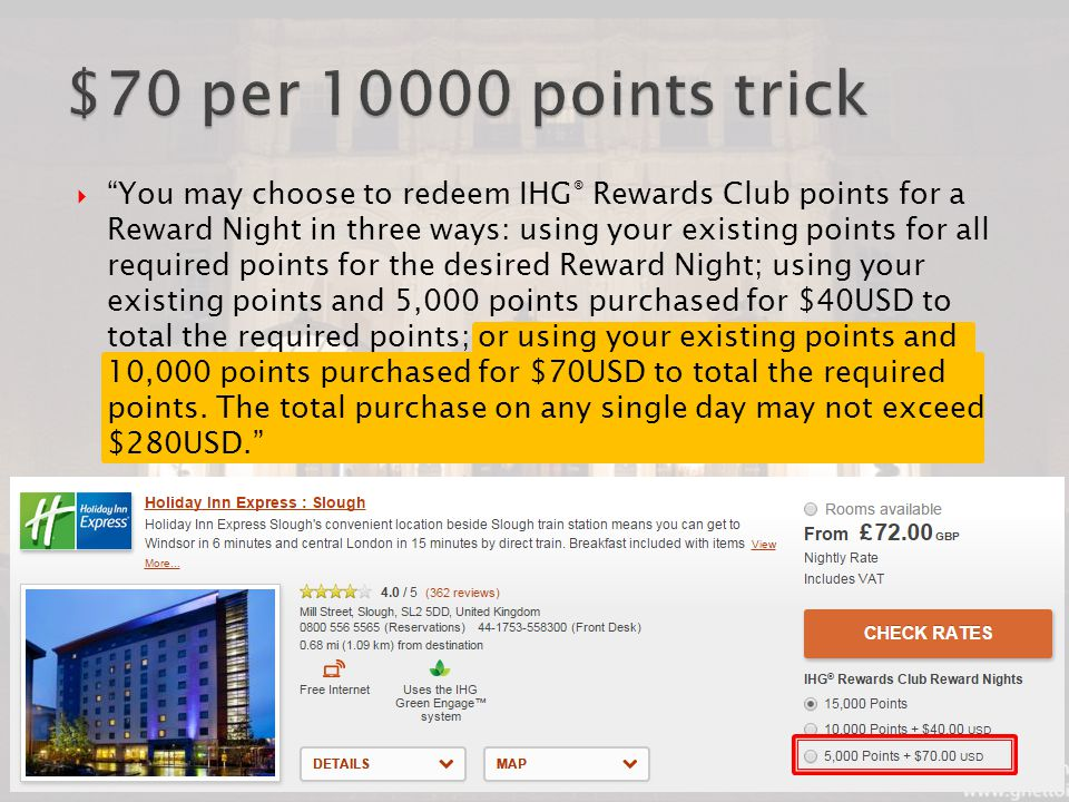  You may choose to redeem IHG ® Rewards Club points for a Reward Night in three ways: using your existing points for all required points for the desired Reward Night; using your existing points and 5,000 points purchased for $40USD to total the required points; or using your existing points and 10,000 points purchased for $70USD to total the required points.