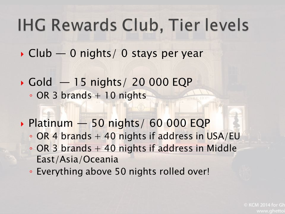  Club — 0 nights/ 0 stays per year  Gold — 15 nights/ 20 000 EQP ◦ OR 3 brands + 10 nights  Platinum — 50 nights/ 60 000 EQP ◦ OR 4 brands + 40 nights if address in USA/EU ◦ OR 3 brands + 40 nights if address in Middle East/Asia/Oceania ◦ Everything above 50 nights rolled over!