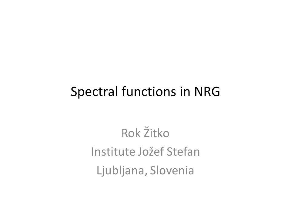 Spectral functions in NRG Rok Žitko Institute Jožef Stefan Ljubljana, Slovenia