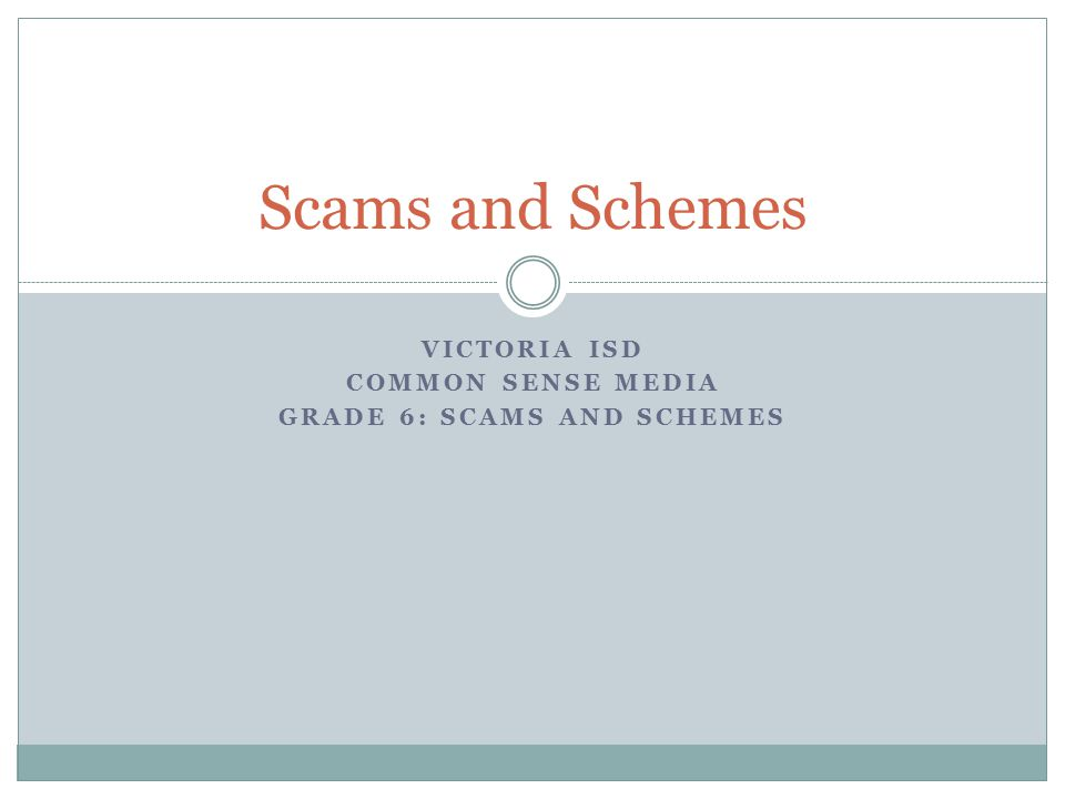 Scams and Schemes VICTORIA ISD COMMON SENSE MEDIA GRADE 6: SCAMS AND SCHEMES