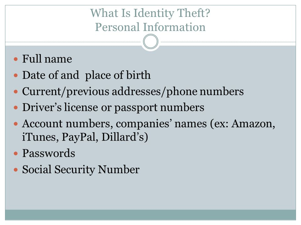 What Is Identity Theft? Personal Information Full name Date of and place of birth Current/previous addresses/phone numbers Driver's license or passpor