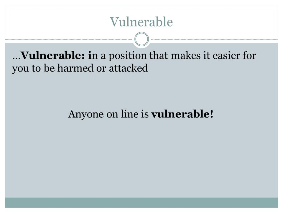 Vulnerable …Vulnerable: in a position that makes it easier for you to be harmed or attacked Anyone on line is vulnerable!