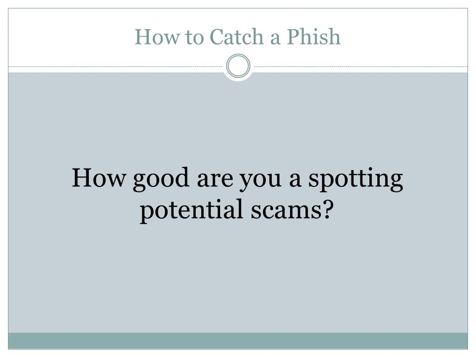 How to Catch a Phish How good are you a spotting potential scams?