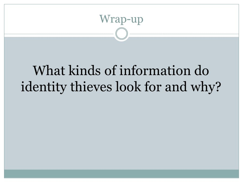 Wrap-up What kinds of information do identity thieves look for and why?