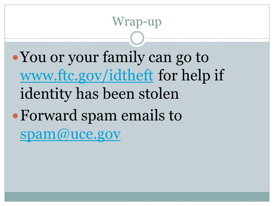 Wrap-up You or your family can go to www.ftc.gov/idtheft for help if identity has been stolen www.ftc.gov/idtheft Forward spam emails to spam@uce.gov