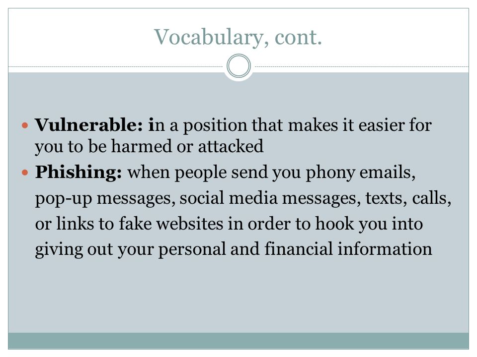 Vocabulary, cont. Vulnerable: in a position that makes it easier for you to be harmed or attacked Phishing: when people send you phony emails, pop-up