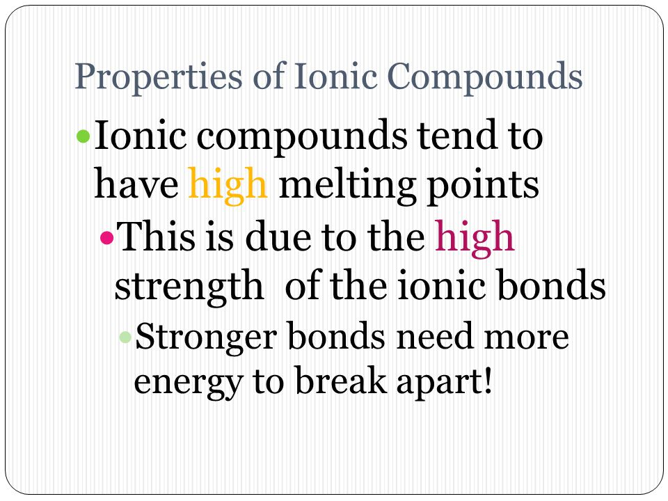 Properties of Ionic Compounds Ionic compounds dissociate (or break apart) in liquids Example: Table salt in water Ionic compounds can conduct electric