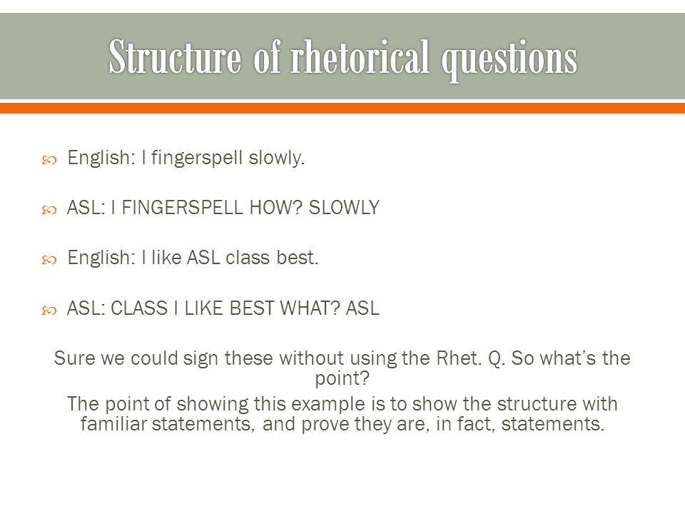  English: I fingerspell slowly.  ASL: I FINGERSPELL HOW.