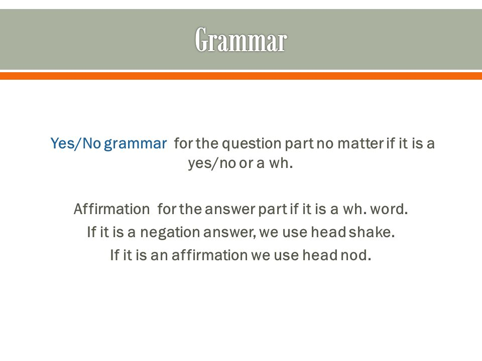 Yes/No grammar for the question part no matter if it is a yes/no or a wh. Affirmation for the answer part if it is a wh. word. If it is a negation ans