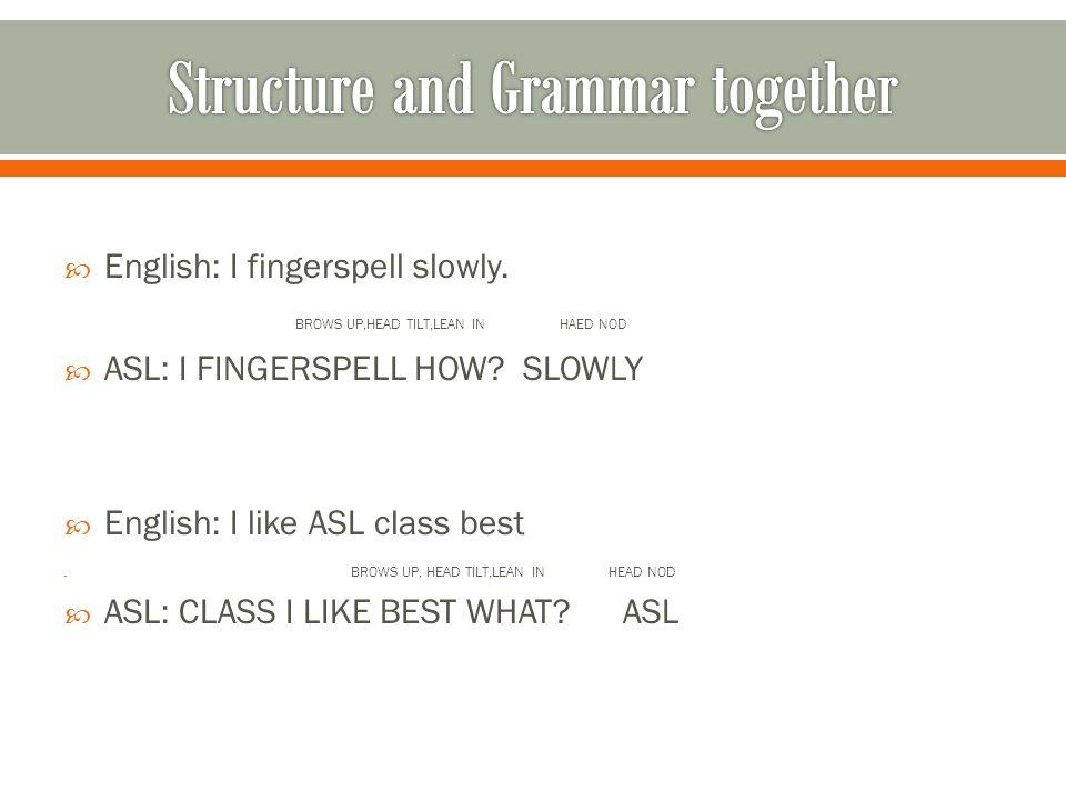  English: I fingerspell slowly. BROWS UP,HEAD TILT,LEAN IN HAED NOD  ASL: I FINGERSPELL HOW.