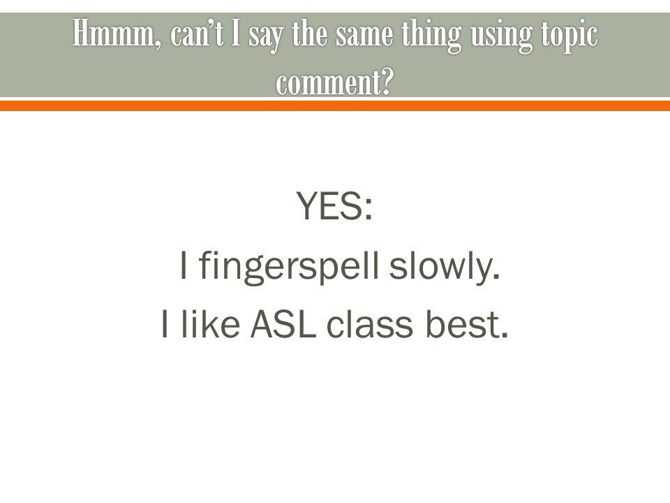 YES: I fingerspell slowly. I like ASL class best.