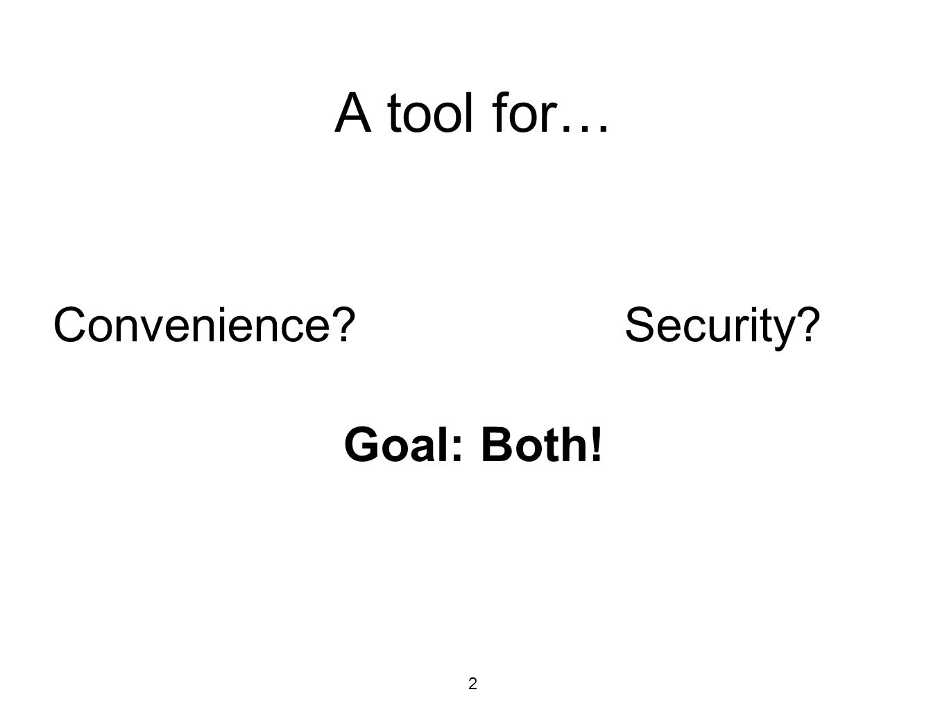 A tool for… 2 Convenience?Security? Goal: Both!