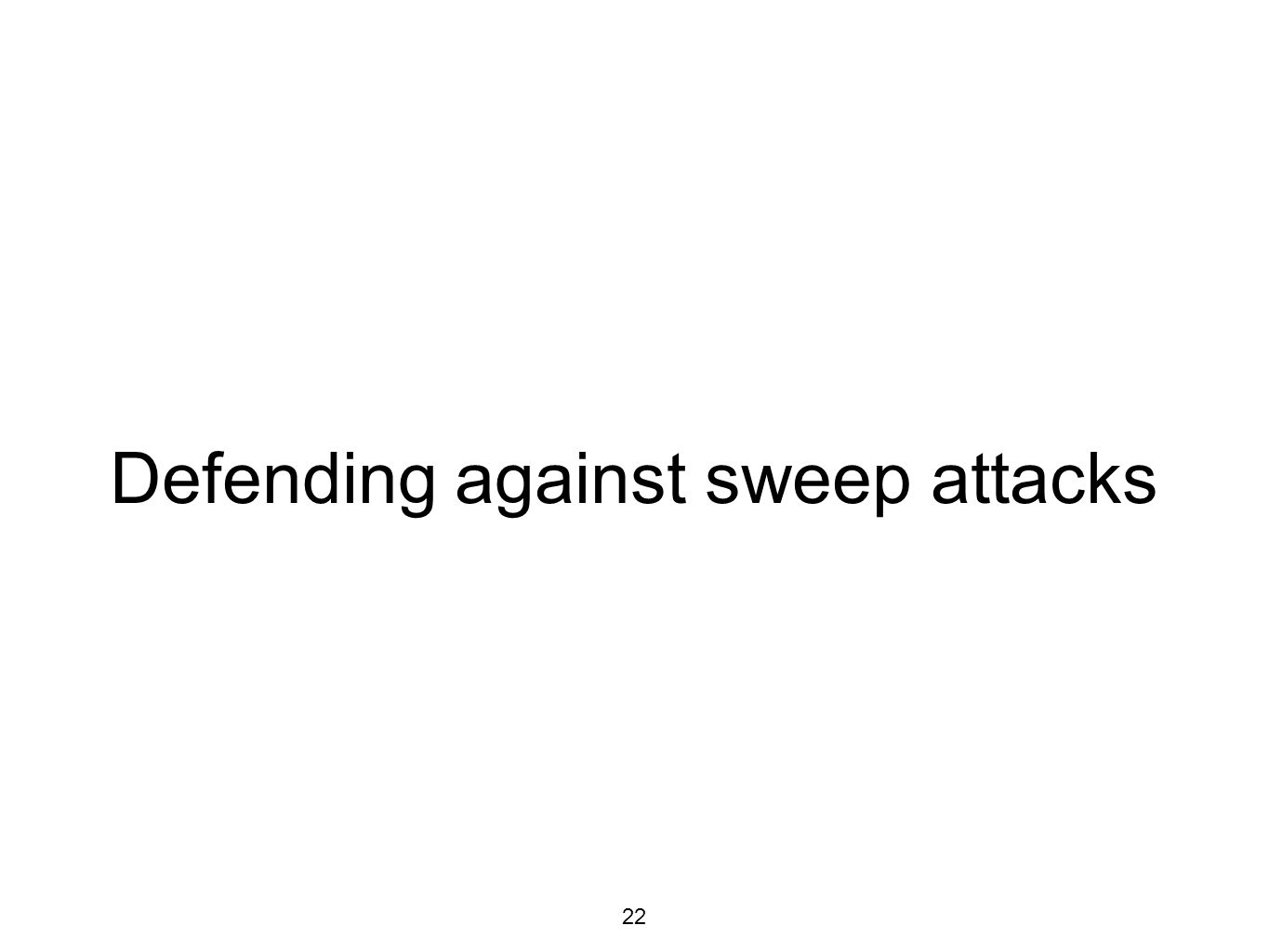 Defending against sweep attacks 22
