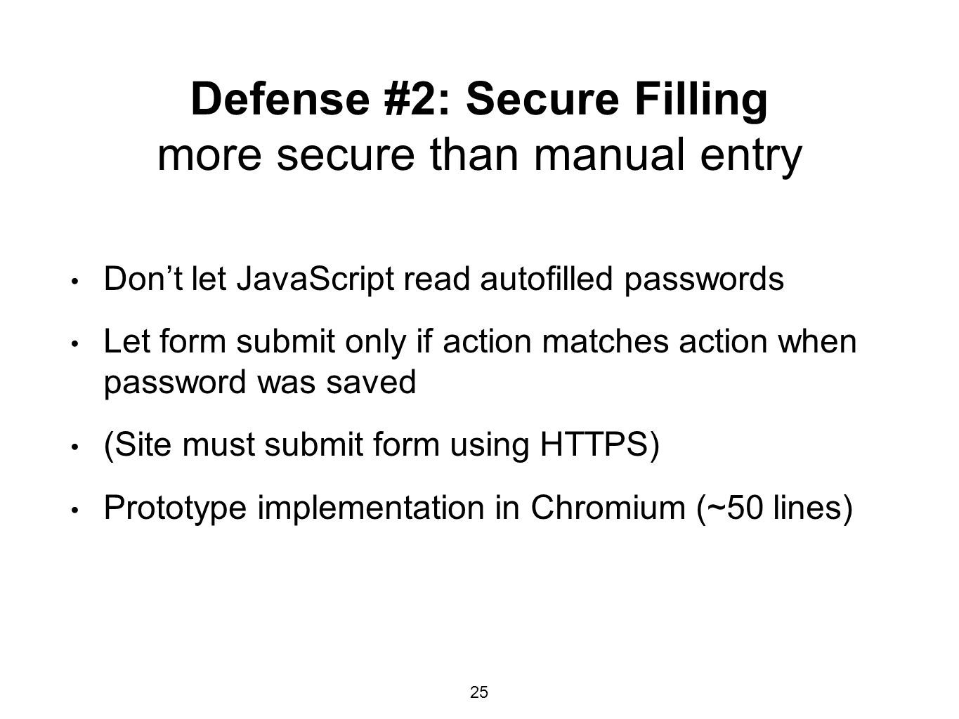 Defense #2: Secure Filling more secure than manual entry Don't let JavaScript read autofilled passwords Let form submit only if action matches action