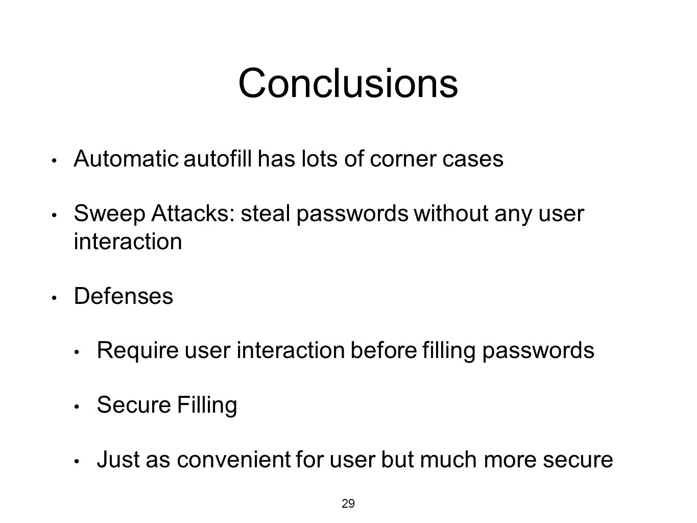 Conclusions Automatic autofill has lots of corner cases Sweep Attacks: steal passwords without any user interaction Defenses Require user interaction