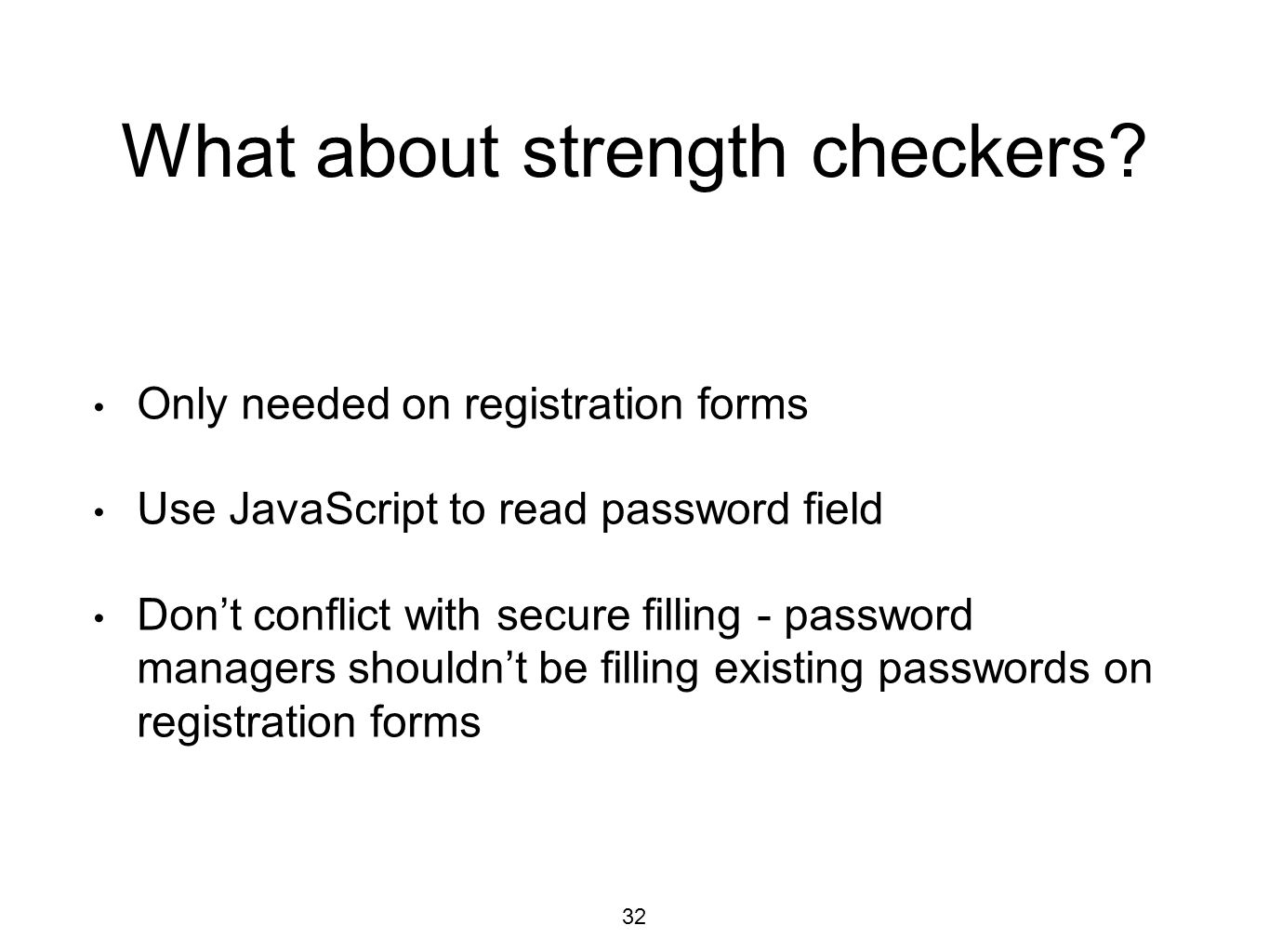 What about strength checkers? Only needed on registration forms Use JavaScript to read password field Don't conflict with secure filling - password ma