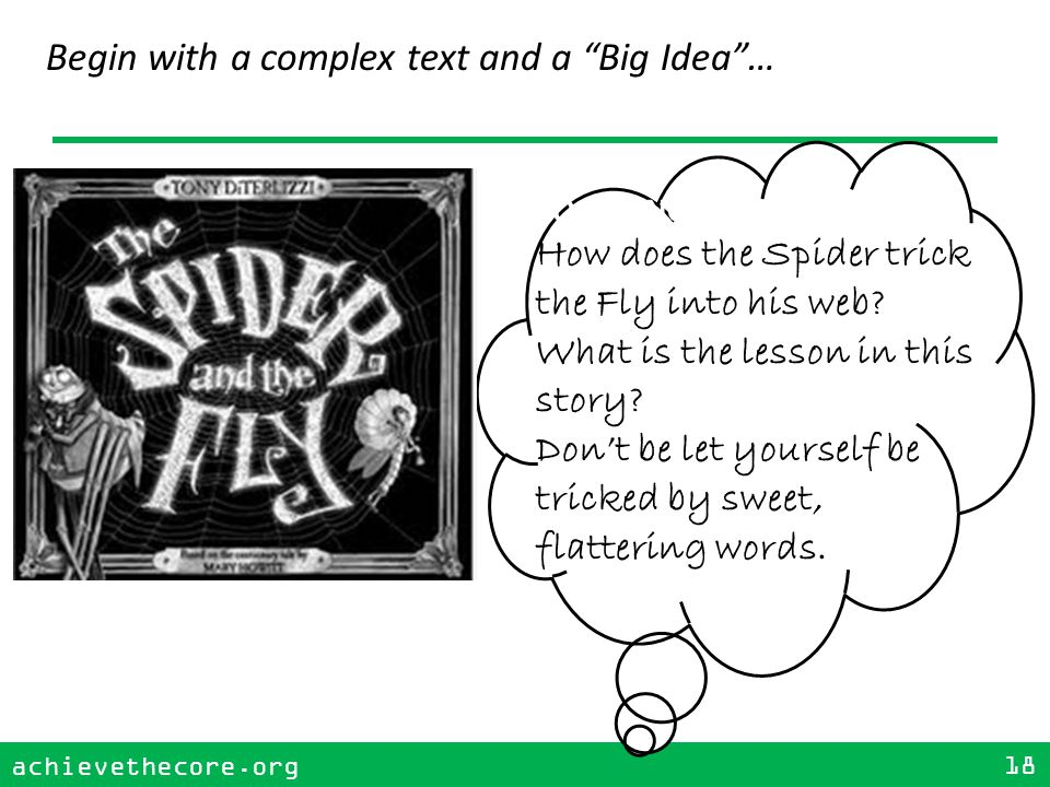 achievethecore.org 18 achievethecore.org 18 Begin with a complex text and a Big Idea … FOCUSING QUESTION: How does the Spider trick the Fly into his web.