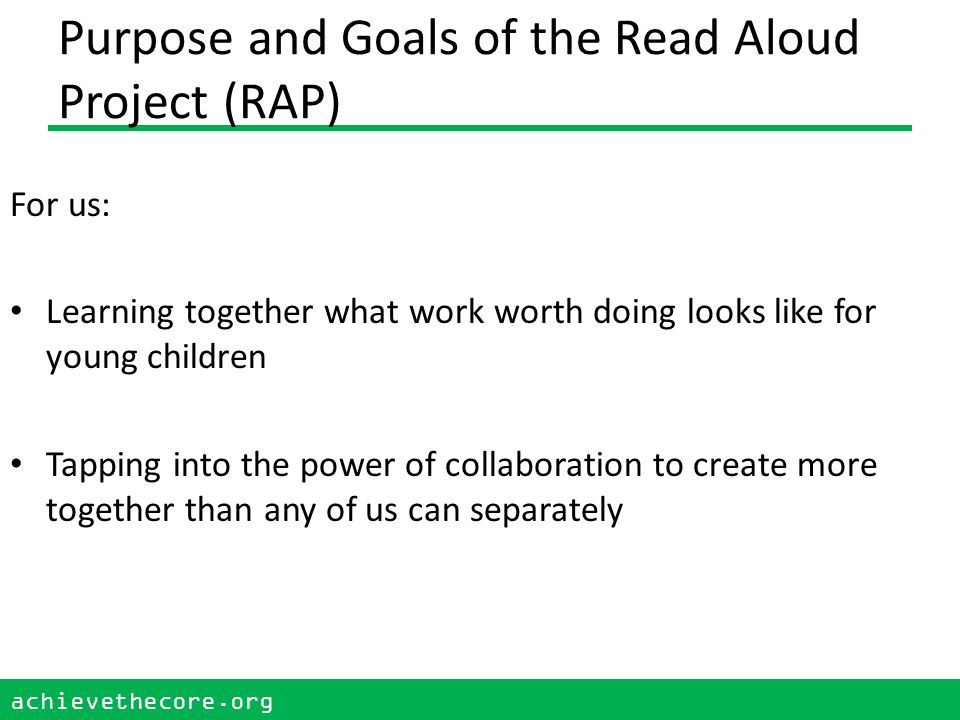 achievethecore.org 3 Purpose and Goals of the Read Aloud Project (RAP) For our children: Creating deep readers while achieving the standards through listening to books read aloud.